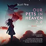 Our Pets in Heaven 2.0: A Revolutionary Approach to How to Move from Feeling Overwhelmed with Emotional Pain to Feel Better Immediately to Identifying Messages from Our Pets in Heaven