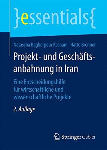 Projekt- und Geschäftsanbahnung in Iran: Eine Entscheidungshilfe für wirtschaftliche und wissenschaftliche Projekte (essentials)