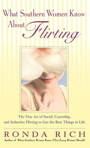 What Southern Women Know About Flirting: The Fine Art of Social, Courtship, and Seductive Flirting to Get the Best Thing