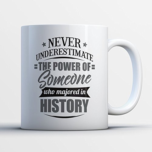 History Coffee Mug - Never Underestimate The Power Of Someone Who Majored In History - Funny 11 oz White Ceramic Tea Cup - Humorous and Cute History Major Gifts with History Sayings