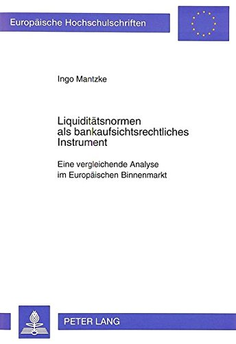 Liquiditätsnormen als bankaufsichtsrechtliches Instrument: Eine vergleichende Analyse im Europäischen Binnenmarkt (Europäische Hochschulschriften / ... Universitaires Européennes) (German Edition) by Peter Lang GmbH, Internationaler Verlag der Wissenschaften