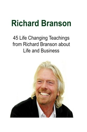 Richard Branson 45 Life Changing Teachings From Richard Branson About Life And Business  Richard Branson  Richard Branson Book  Richard Branson Guide  Richard Branson Lessons  Richard Branson Words