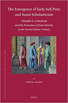 The Emergence of Early Sufi Piety and Sunn299; Scholasticism: 703;abdall257;h B. Al-Mub257;rak and the Formation of Sunni Identity in the Century (Islamic History and Civilization)