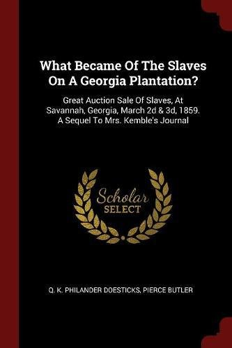 Read Online What Became Of The Slaves On A Georgia Plantation?: Great Auction Sale Of Slaves, At Savannah, Georgia, March 2d & 3d, 1859. A Sequel To Mrs. Kemble's Journal pdf