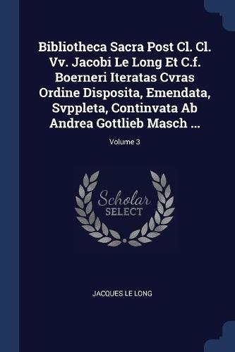 Bibliotheca Sacra Post Cl. Cl. Vv. Jacobi Le Long Et C.f. Boerneri Iteratas Cvras Ordine Disposita, Emendata, Svppleta, Continvata Ab Andrea Gottlieb Masch ; Volume 3