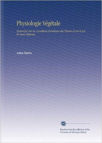 Livre Physiologie Végétale: Recherches Sur les Conditions d'existence des Plantes et Sur le Jeu de Leurs Organes, pdf epub