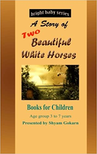 Two Beautiful White Horses Book For Children Of Age Group 3 To 10 Bright Baby Series Volume 3 Gokarn Shyam 9781500311636 Amazon Com Books