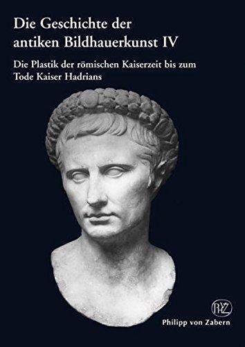 Die Geschichte der antiken Bildhauerkunst IV: Die Plastik der römischen Kaiserzeit bis zum Tode Kaiser Hadrians