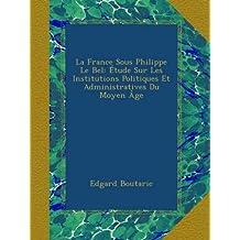 La France Sous Philippe Le Bel: Étude Sur Les Institutions Politiques Et Administratives Du Moyen Âge
