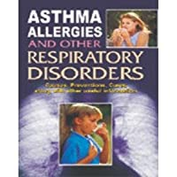 Asthma Allergies and Other Respiratory Disorders: Causes, Prevention, Cures and the Related Useful Information