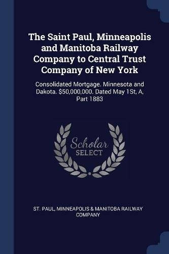 The Saint Paul  Minneapolis And Manitoba Railway Company To Central Trust Company Of New York  Consolidated Mortgage  Minnesota And Dakota   50 000 000  Dated May 1St  A  Part 1883