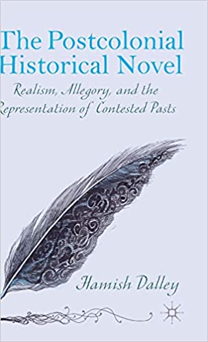 and the Representation of Contested Pasts Allegory The Postcolonial Historical Novel Realism