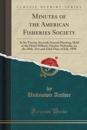 Download Minutes of the American Fisheries Society: At Its Twenty-Seventh Annual Meeting, Held at the Hotel Millard, Omaha, Nebraska, on the 20th, 21st and 22nd Days of July, 1898 (Classic Reprint) PDF