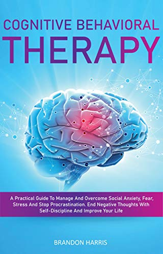 Cognitive Behavioral Therapy: A Practical Guide To Manage And Overcome Social Anxiety, Fear, Stress And Stop Procrastination. End Negative Thoughts With Self-Discipline And Improve Your Life