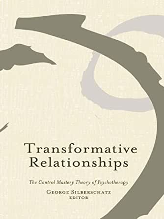 transformative relationships silberschatz Control mastery theory or cmt is an integrative theory of how psychotherapy works, that draws on psychodynamic , relational and cognitive principles originally the theory was developed within a psychoanalytical framework, by psychoanalyst and researcher joseph weiss, md (1924-2004).