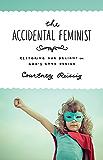 The Accidental Feminist: Restoring Our Delight in God's Good Design