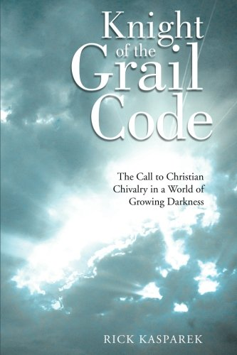 Knight of the Grail Code: The Call to Christian Chivalry in a World of Growing Darkness