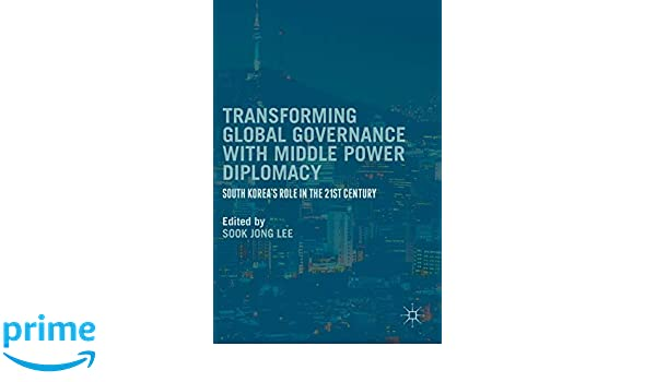 Transforming Global Governance with Middle Power Diplomacy: South Koreas Role in the 21st Century