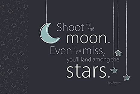 Image result for shoot for the moon even if you miss you'll land among the stars