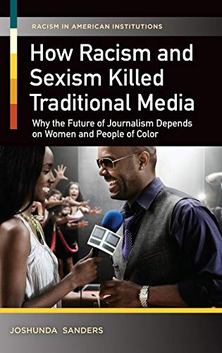 How Racism and Sexism Killed Traditional Media: Why the Future of Journalism Depends on Women and People of Color (Racism in American Institutions)