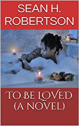 To Be LOVED (A Novel)
