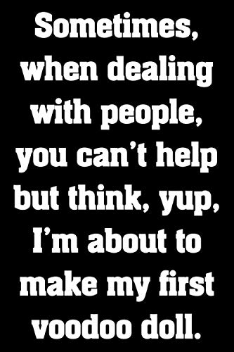 Sometimes, when dealing with people, you can't help but think, yup, I'm about to make my first voodoo doll.: Funny Sarcastic Humor Notebook Journal, ... doctors, administrators....the list goes on. (Quotations Cards About Christmas)