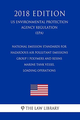 (National Emission Standards for Hazardous Air Pollutant Emissions - Group I Polymers and Resins - Marine Tank Vessel Loading Operations (US Environmental ... Agency Regulation) (EPA) (2018 Edit)