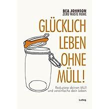 Zero Waste Home -Glücklich leben ohne Müll!: Reduziere deinen Müll und vereinfache dein Leben (German Edition)