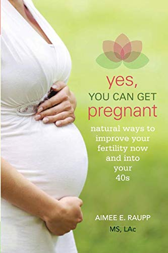 Yes, You Can Get Pregnant: Natural Ways to Improve Your Fertility Now and into Your 40s: Natural Ways to Improve Your Fertility Now and into Your 40s