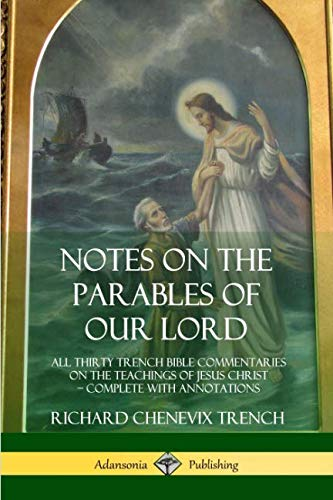 Notes on the Parables of our Lord: All Thirty Trench Bible Commentaries on the Teachings of Jesus Christ, Complete with Annotations