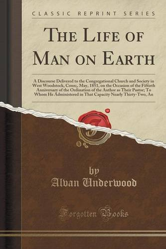 The Life of Man on Earth: A Discourse Delivered to the Congregational Church and Society in West Woodstock, Conn;, May, 1851, on the Occasion of the ... Pastor; To Whom He Administered in That Capa