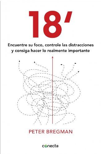 Descargar Libro 18 Minutos: Encuentre Su Foco, Controle Las Distracciones Y Consiga Hacer Lo Importante Peter Bregman