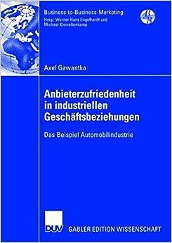 Anbieterzufriedenheit in Industriellen Geschäftsbeziehungen: Das Beispiel Automobilindustrie (Business-to-Business-Marketing) (German Edition)