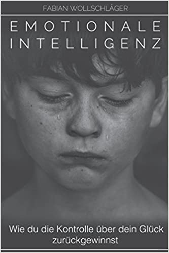 Emotionale Intelligenz - Wie du die Kontrolle über dein Glück zurückgewinnst (German Edition)