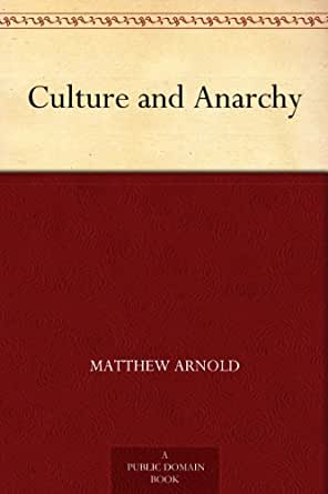matthew arnold's culture and anarchy Matthew arnold's famous series of essays, which were first published in book form under the title culture and anarchy in 1869, debate important questions about the nature of culture and society arnold seeks to find out what culture really is, what good it can do, and if it is really necessary he .