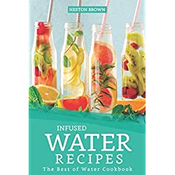 Infused Water Recipes: The Best of Water Cookbook