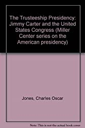 The Trusteeship Presidency: Jimmy Carter and the United States Congress (Miller Center Series on the American Presidency)