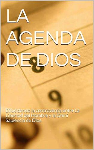 LA AGENDA DE DIOS: Un Aporte a la antigua controversia entre La Libertad del Hombre y la Omni Sapiencia de Dios (Spanish Edition)