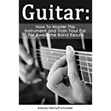 Guitar: How To Master This Instrument And Train Your Ear For Awesome Band Results