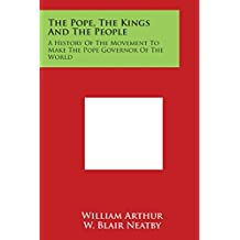 The Pope, the Kings and the People: A History of the Movement to Make the Pope Governor of the World