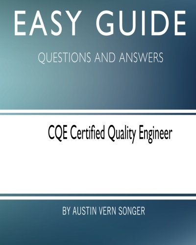 Easy Guide: CQE Certified Quality Engineer: Questions and Answers