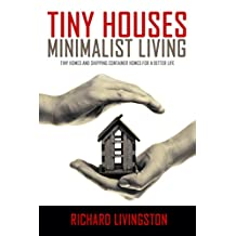 Tiny Houses: Minimalist Living, Tiny Homes and Shipping Container Homes for a Better Life (Tiny Houses, Tiny Homes, Shipping Container Homes, Little Houses, Small Houses, Simple Living Book 1)