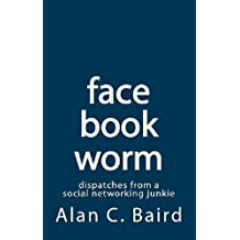 facebookworm: dispatches from a social networking junkie (English Edition)