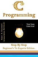 C Programming: Step By Step Beginner's To Experts Edition Front Cover