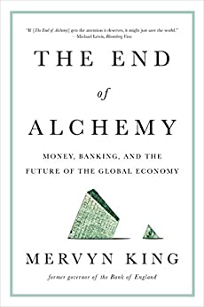 The End of Alchemy: Money, Banking, and the Future of the Global Economy by [King, Mervyn]