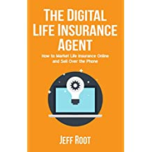The Digital Life Insurance Agent: How To Market Life Insurance Online And Sell Over The Phone