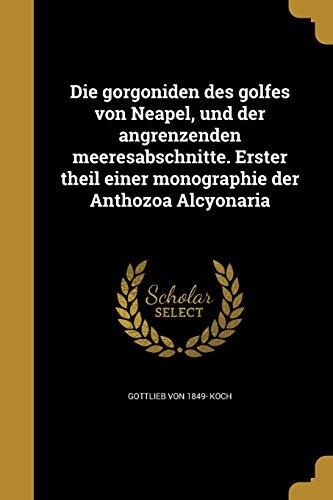 Die Gorgoniden Des Golfes Von Neapel, Und Der Angrenzenden Meeresabschnitte. Erster Theil Einer Monographie Der Anthozoa Alcyonaria (German Edition)