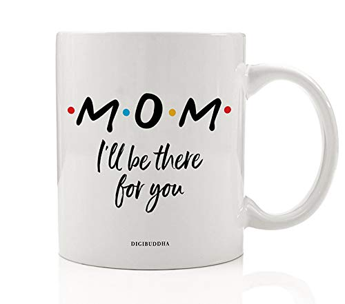 MOM Coffee Mug Cute Gift Idea I'll Be There For You FRIENDS TV Show Christmas Holiday Birthday Mother's Day Present to Mommy Mother Mama Parent Family 11oz Ceramic Beverage Tea Cup Digibuddha DM0774