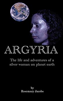Argyria: The life and adventures of a silver woman on planet earth by [Jacobs, Rosemary]