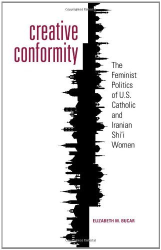 Download Creative Conformity: The Feminist Politics of U.S. Catholic and Iranian Shi'i Women (Moral Traditions series): Volumes 1 and 2 Pdf